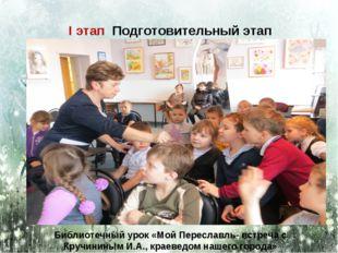 I этап Подготовительный этап Библиотечный урок «Мой Переславль- встреча с Кру