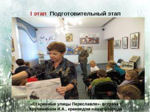 I этап Подготовительный этап «Старинные улицы Переславля»- встреча с Кручинин
