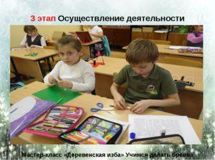 3 этап Осуществление деятельности Мастер-класс «Деревенская изба» Учимся дела