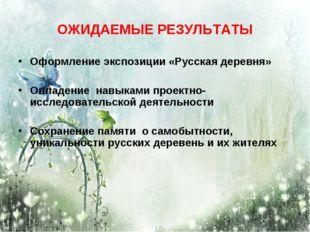 ОЖИДАЕМЫЕ РЕЗУЛЬТАТЫ Оформление экспозиции «Русская деревня» Овладение навыка