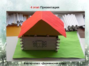 4 этап Презентация Мастер-класс «Деревенская изба»