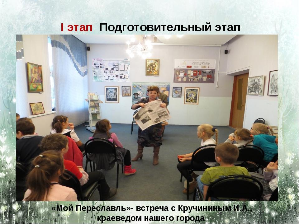 I этап Подготовительный этап «Мой Переславль»- встреча с Кручининым И.А., кра...