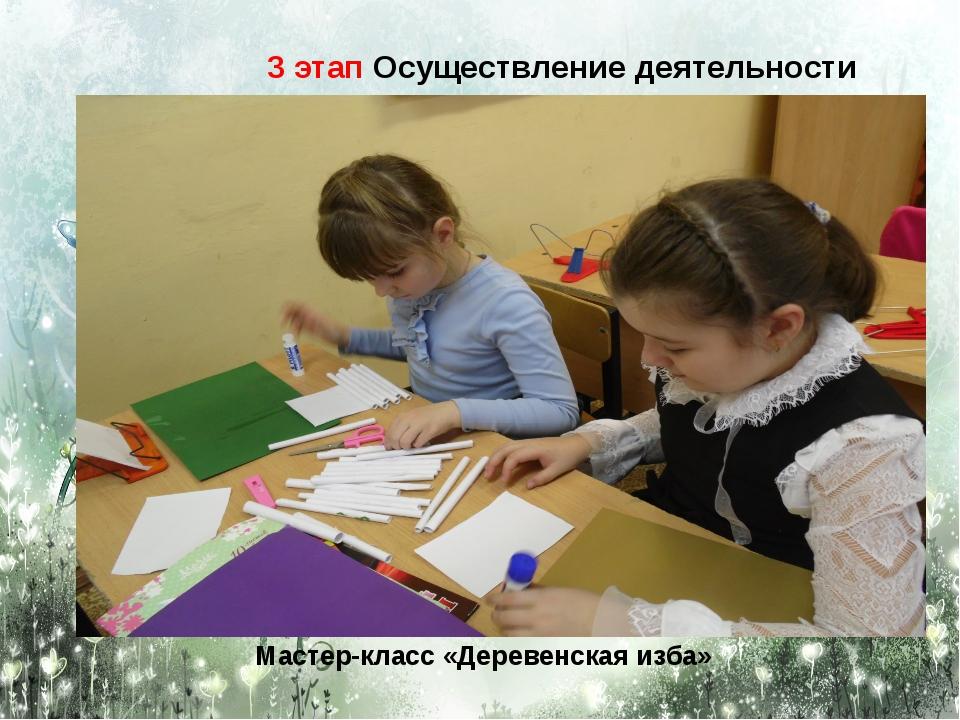 Мастер-класс «Деревенская изба» 3 этап Осуществление деятельности