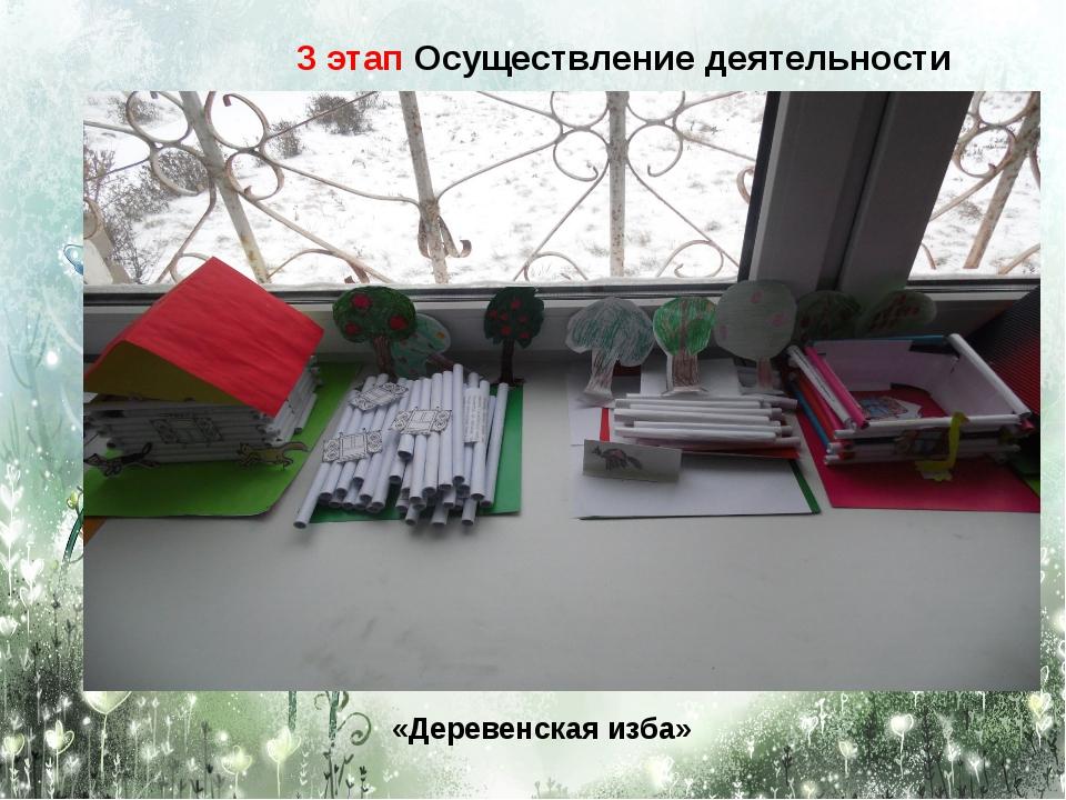 «Деревенская изба» 3 этап Осуществление деятельности