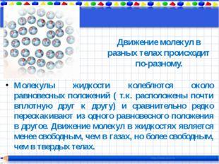 Молекулы жидкости колеблются около равновесных положений ( т.к. расположены п