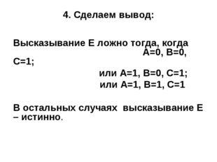 4. Сделаем вывод: Высказывание Е ложно тогда, когда  А=0, В=0, С=1; или А=