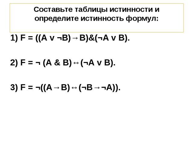 Составьте таблицы истинности и определите истинность формул: 1) F = ((A v ¬B)...