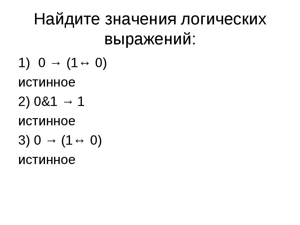 Найдите значения логических выражений: 0 → (1↔ 0) истинное 2) 0&1 → 1 истинно...