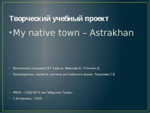 Творческий учебный проект My native town – Astrakhan Выполнили учащиеся 9 Г к