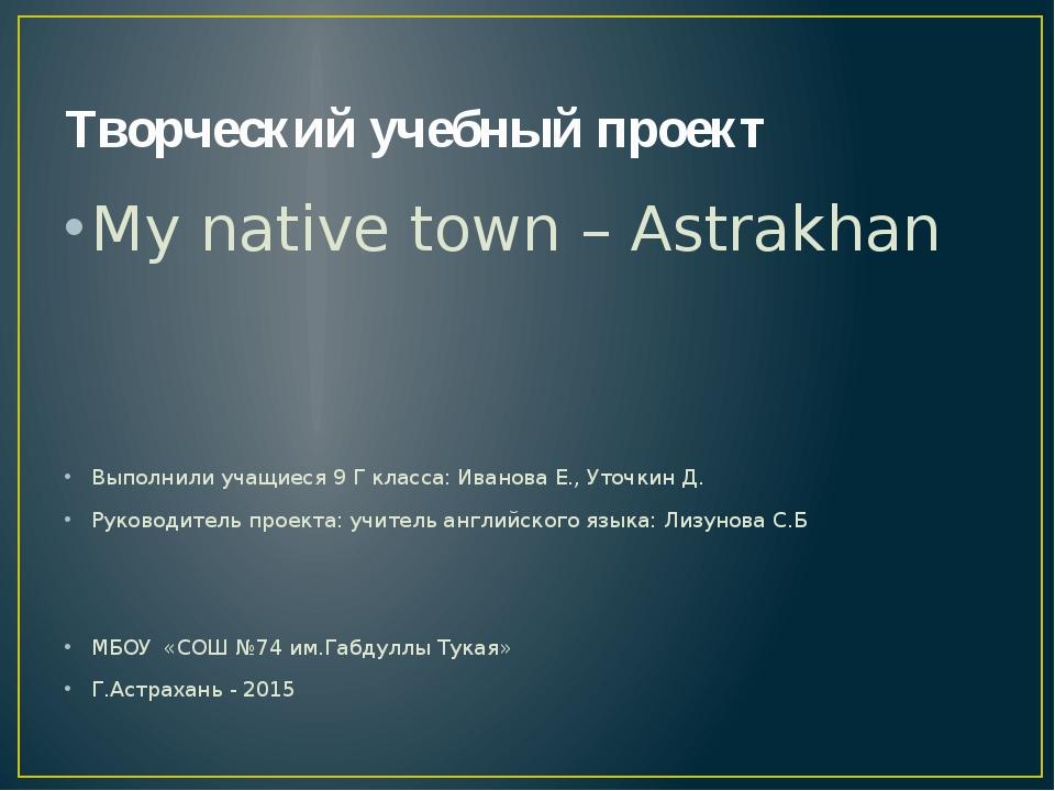 Творческий учебный проект My native town – Astrakhan Выполнили учащиеся 9 Г к...
