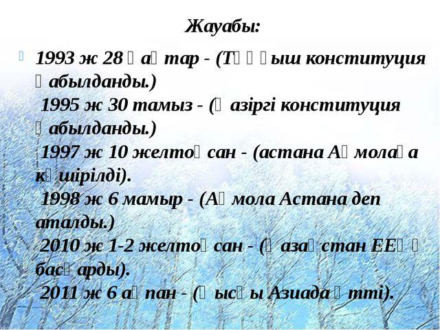 Жауабы: 1993 ж 28 қаңтар - (Тұңғыш конституция қабылданды.) 1995 ж 30 тамыз...