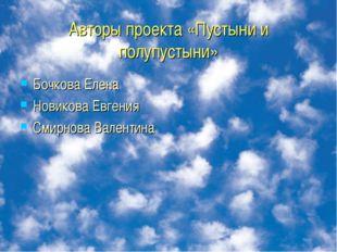 Авторы проекта «Пустыни и полупустыни» Бочкова Елена Новикова Евгения Смирнов