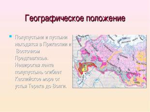 Географическое положение Полупустыни и пустыни находятся в Прикаспии и Восточ