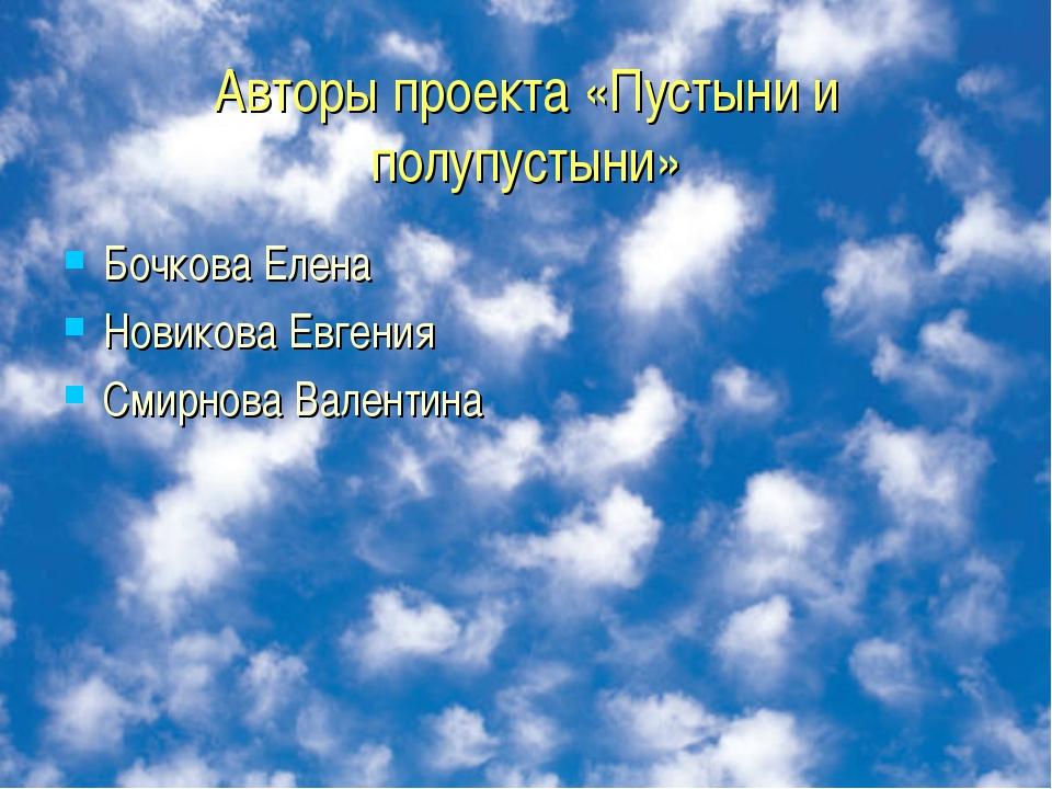 Авторы проекта «Пустыни и полупустыни» Бочкова Елена Новикова Евгения Смирнов...