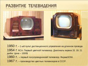 1950 г. – 1-ый пульт дистанционного управления на длинном проводе. 1954 г. RC