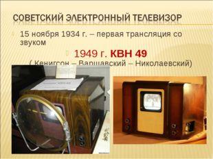 15 ноября 1934 г. – первая трансляция со звуком 1949 г. КВН 49 ( Кенигсон – В
