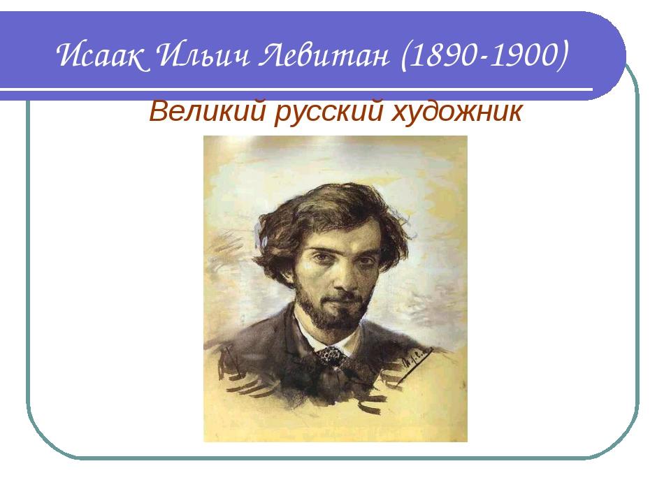 Исаак Ильич Левитан (1890-1900) Великий русский художник