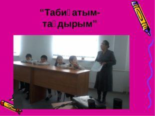 """""""Табиғатым-тағдырым"""""""