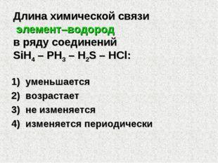 Длина химической связи элемент–водород в ряду соединений SiH4 – PH3 – H2S – H