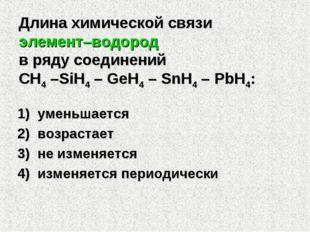 Длина химической связи элемент–водород в ряду соединений CH4 –SiH4 – GeH4 – S