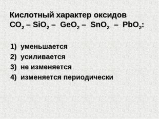Кислотный характер оксидов СO2 – SiO2 – GeO2 – SnO2 – PbO2: 1)уменьшается