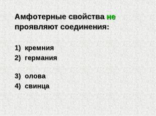 Амфотерные свойства не проявляют соединения: 1) кремния 2) германия 3) олова