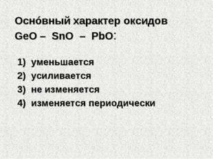 Оснóвный характер оксидов GeO – SnO – PbO: 1) уменьшается 2) усиливается 3
