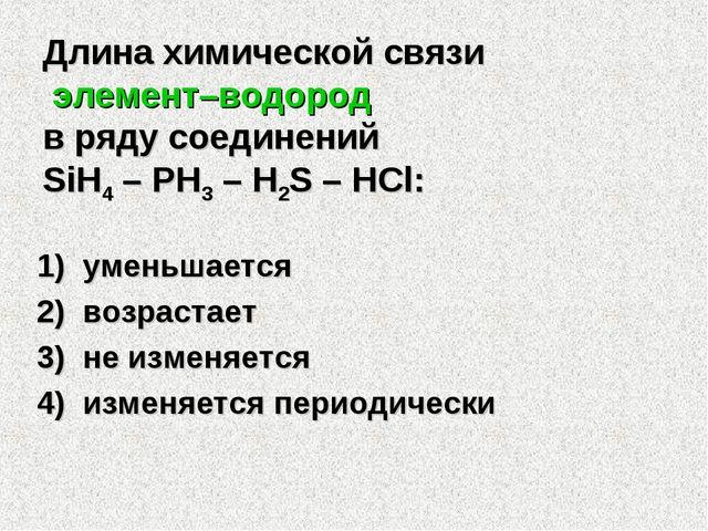 Длина химической связи элемент–водород в ряду соединений SiH4 – PH3 – H2S – H...