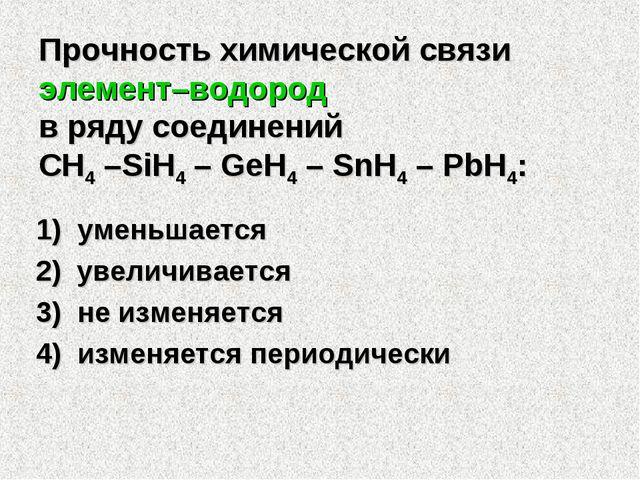 Прочность химической связи элемент–водород в ряду соединений CH4 –SiH4 – GeH4...