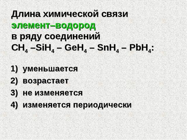Длина химической связи элемент–водород в ряду соединений CH4 –SiH4 – GeH4 – S...