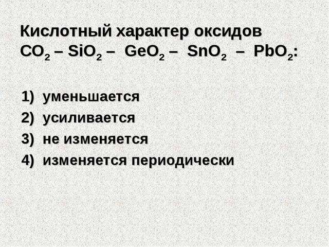 Кислотный характер оксидов СO2 – SiO2 – GeO2 – SnO2 – PbO2: 1)уменьшается...