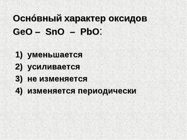 Оснóвный характер оксидов GeO – SnO – PbO: 1) уменьшается 2) усиливается 3...