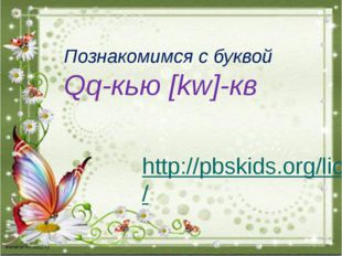 http://pbskids.org/lions/ Познакомимся с буквой Qq-кью [kw]-кв
