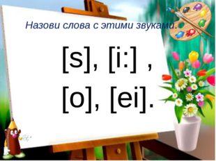 Назови слова с этими звуками. [s], [i:] , [o], [ei].