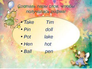 Составь пары слов, чтобы получилась рифма! Take Tim Pin doll Pot lake Hen hot