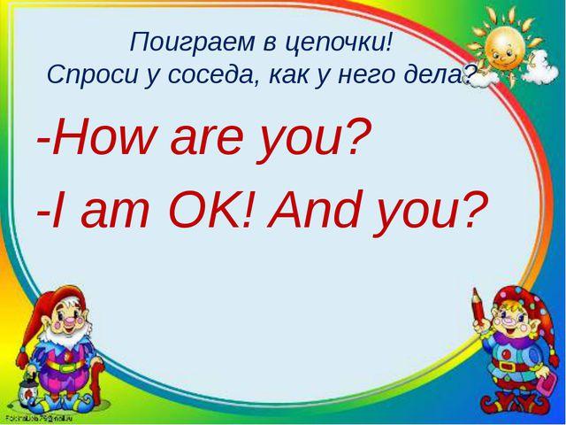 Поиграем в цепочки! Спроси у соседа, как у него дела? -How are you? -I am OK!...