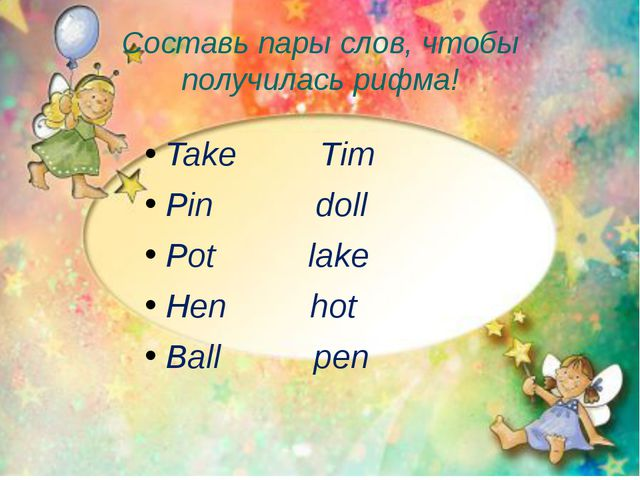 Составь пары слов, чтобы получилась рифма! Take Tim Pin doll Pot lake Hen hot...