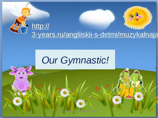 Our Gymnastic! http://3-years.ru/angliiskii-s-detmi/muzykalnaja-zarjadka.html