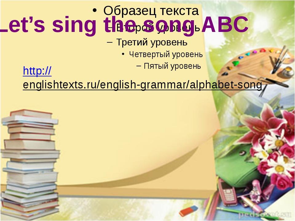 Let's sing the song ABC http://englishtexts.ru/english-grammar/alphabet-song