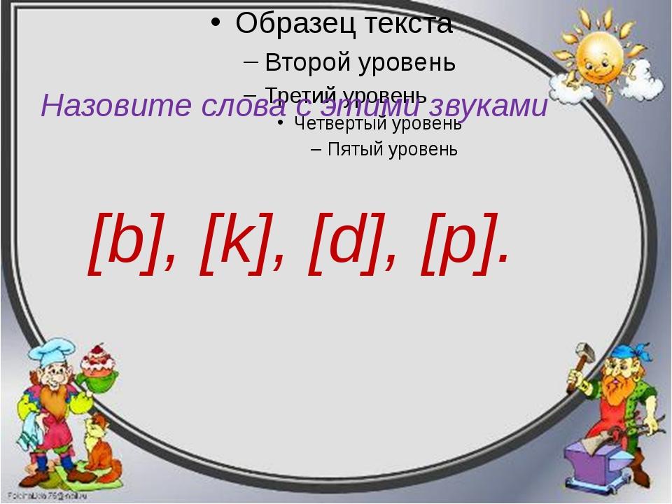 Назовите слова с этими звуками [b], [k], [d], [p].