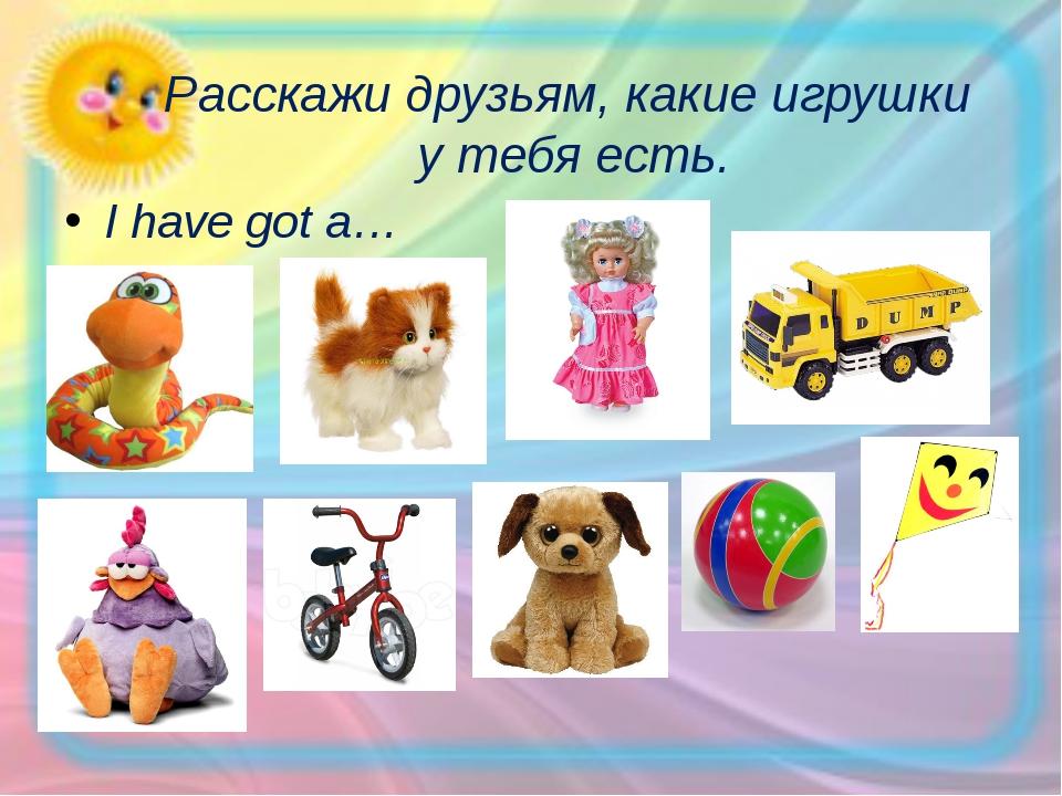 Расскажи друзьям, какие игрушки у тебя есть. I have got a…