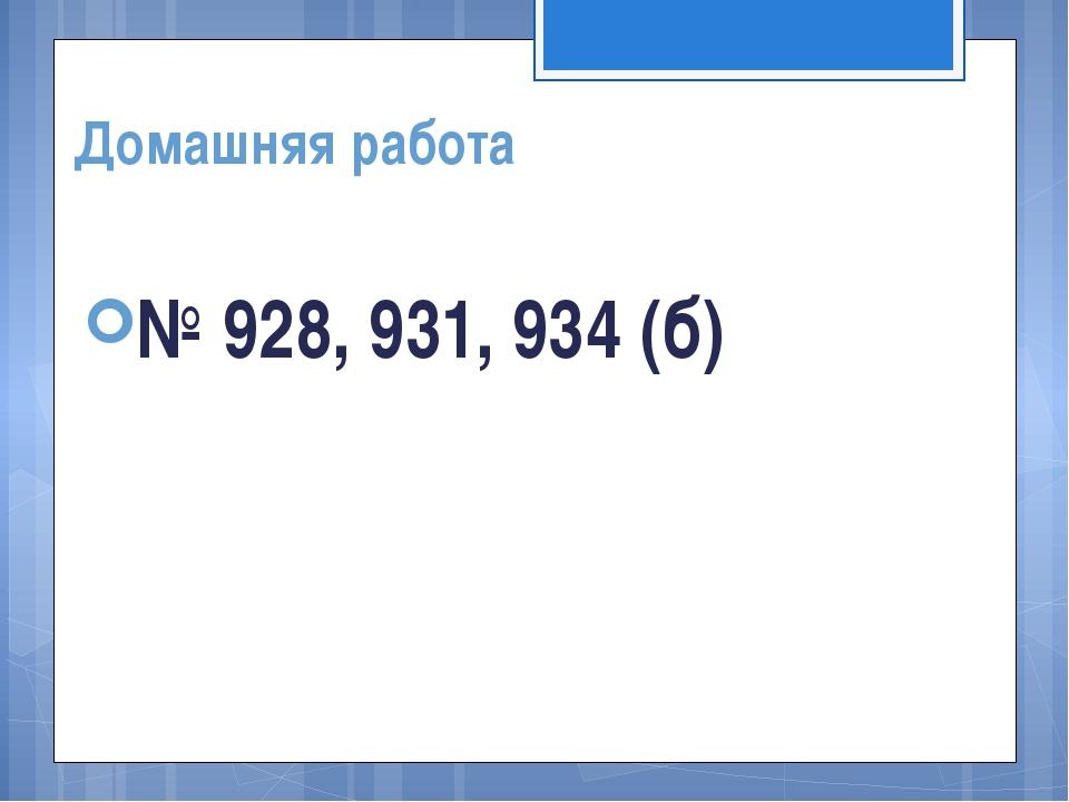 Домашняя работа № 928, 931, 934 (б)