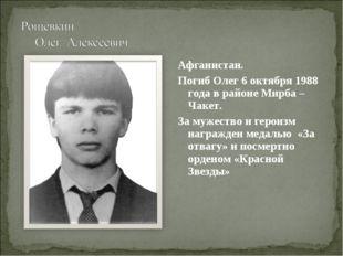 Афганистан. Погиб Олег 6 октября 1988 года в районе Мирба – Чакет. За мужеств