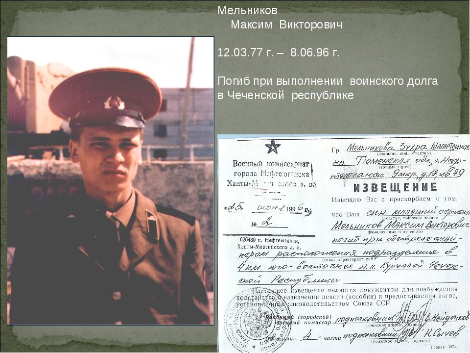 Мельников Максим Викторович 12.03.77 г. – 8.06.96 г. Погиб при выполнении вои...