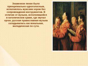 Знаменное пение было принципиально одноголосным, исполнялось мужским хором бе