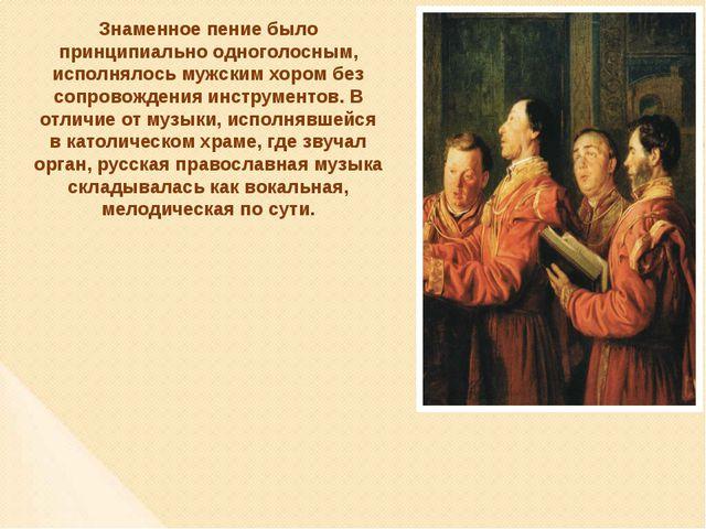 Знаменное пение было принципиально одноголосным, исполнялось мужским хором бе...