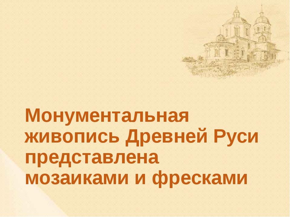 Монументальная живопись Древней Руси представлена мозаиками и фресками