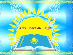 Сегіз – восемь - eight