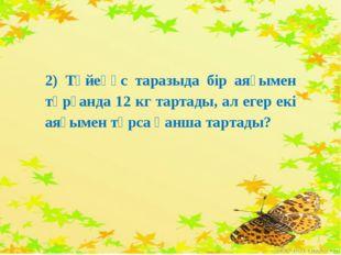 2) Түйеқұс таразыда бір аяғымен тұрғанда 12 кг тартады, ал егер екі аяғымен т
