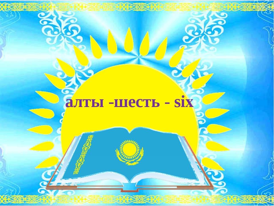 алты -шесть - six
